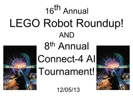 16 th Annual LEGO Robot Roundup! AND 8 th Annual Connect-4 AI Tournament! 12/05/13.