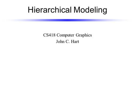 Hierarchical Modeling CS418 Computer Graphics John C. Hart.
