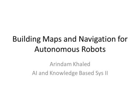 Building Maps and Navigation for Autonomous Robots Arindam Khaled AI and Knowledge Based Sys II.