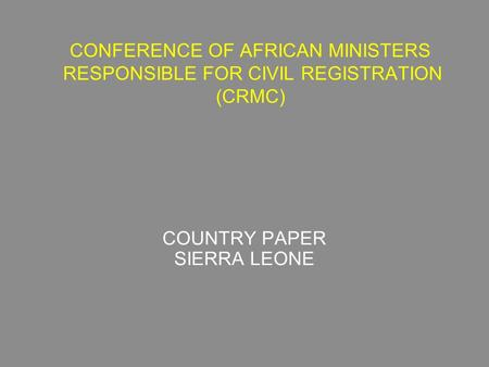 CONFERENCE OF AFRICAN MINISTERS RESPONSIBLE FOR CIVIL REGISTRATION (CRMC) COUNTRY PAPER SIERRA LEONE.