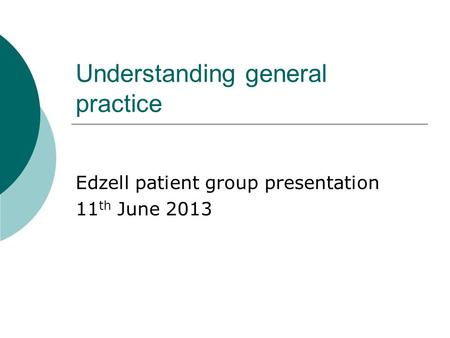 Understanding general practice Edzell patient group presentation 11 th June 2013.