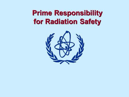 Prime Responsibility for Radiation Safety. Responsibility for Safety Objectives To understand the role of the legal person to provide adequate safety.