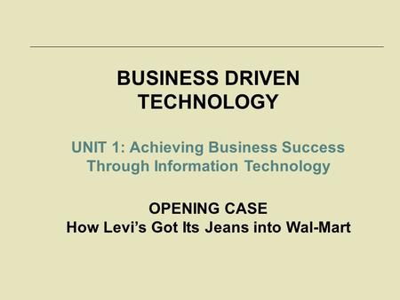 BUSINESS DRIVEN TECHNOLOGY UNIT 1: Achieving Business Success Through Information Technology OPENING CASE How Levi's Got Its Jeans into Wal-Mart.