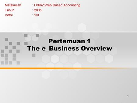 1 Pertemuan 1 The e_Business Overview Matakuliah: F0662/Web Based Accounting Tahun: 2005 Versi: 1/0.