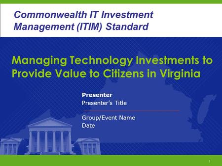 1 Commonwealth ITIM Standard Managing Technology Investments to Provide Value to Citizens in Virginia Presenter Presenter's Title Group/Event Name Date.