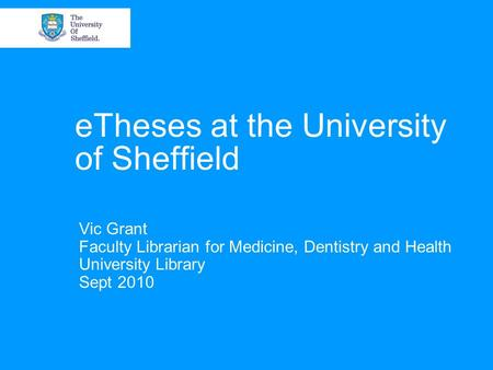 ETheses at the University of Sheffield Vic Grant Faculty Librarian for Medicine, Dentistry and Health University Library Sept 2010.