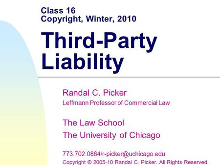Class 16 Copyright, Winter, 2010 Third-Party Liability Randal C. Picker Leffmann Professor of Commercial Law The Law School The University of Chicago