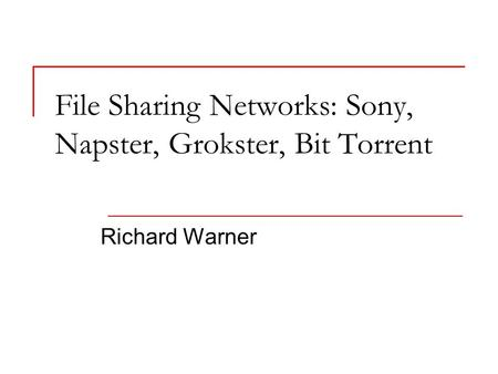 File Sharing Networks: Sony, Napster, Grokster, Bit Torrent Richard Warner.