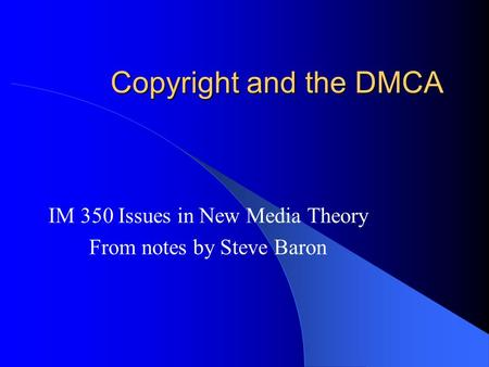 Copyright and the DMCA IM 350 Issues in New Media Theory From notes by Steve Baron.