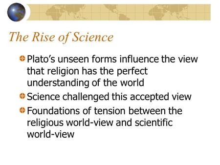 The Rise of Science Plato's unseen forms influence the view that religion has the perfect understanding of the world Science challenged this accepted view.