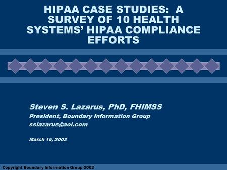 Copyright Boundary Information Group 2002 HIPAA CASE STUDIES: A SURVEY OF 10 HEALTH SYSTEMS' HIPAA COMPLIANCE EFFORTS Steven S. Lazarus, PhD, FHIMSS President,