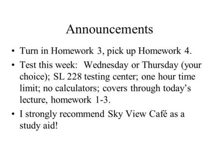 Announcements Turn in Homework 3, pick up Homework 4. Test this week: Wednesday or Thursday (your choice); SL 228 testing center; one hour time limit;