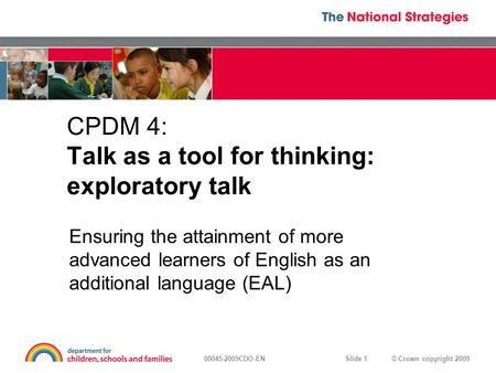 © Crown copyright 200900045-2009CDO-EN Slide 1 CPDM 4: Talk as a tool for thinking: exploratory talk Ensuring the attainment of more advanced learners.