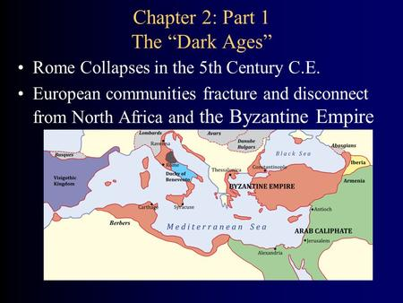 "Chapter 2: Part 1 The ""Dark Ages"" Rome Collapses in the 5th Century C.E. European communities fracture and disconnect from North Africa and the Byzantine."