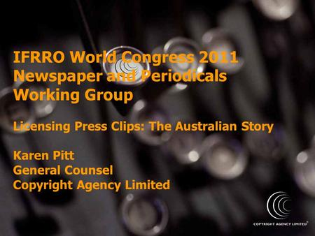 IFRRO World Congress 2011 Newspaper and Periodicals Working Group Licensing Press Clips: The Australian Story Karen Pitt General Counsel Copyright Agency.