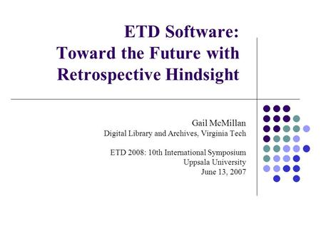 ETD Software: Toward the Future with Retrospective Hindsight Gail McMillan Digital Library and Archives, Virginia Tech ETD 2008: 10th International Symposium.