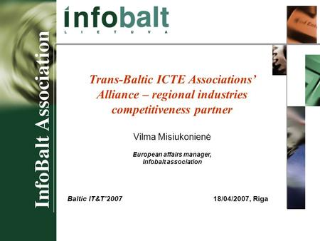 Baltic IT&T 2007 Trans-Baltic ICTE Associations' Alliance – regional industries competitiveness partner Vilma Misiukonienė European affairs manager, Infobalt.