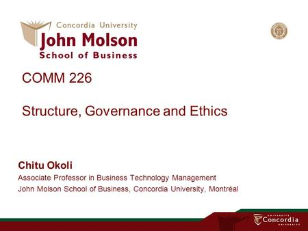 COMM 226 Structure, Governance and Ethics Chitu Okoli Associate Professor in Business Technology Management John Molson School of Business, Concordia University,