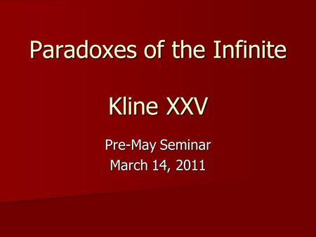 Paradoxes of the Infinite Kline XXV Pre-May Seminar March 14, 2011.