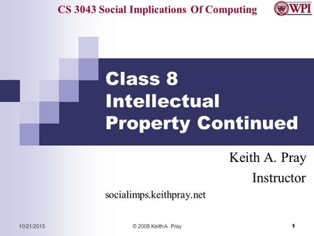 CS 3043 Social Implications Of Computing 10/21/2015© 2008 Keith A. Pray 1 Class 8 Intellectual Property Continued Keith A. Pray Instructor socialimps.keithpray.net.