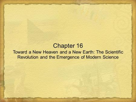 Chapter 16 Toward a New Heaven and a New Earth: The Scientific Revolution and the Emergence of Modern Science.