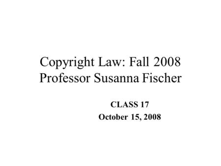 Copyright Law: Fall 2008 Professor Susanna Fischer CLASS 17 October 15, 2008.