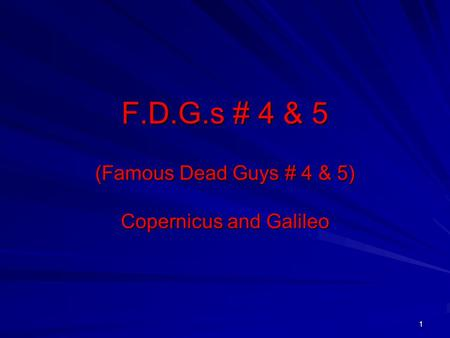 1 F.D.G.s # 4 & 5 (Famous Dead Guys # 4 & 5) Copernicus and Galileo.