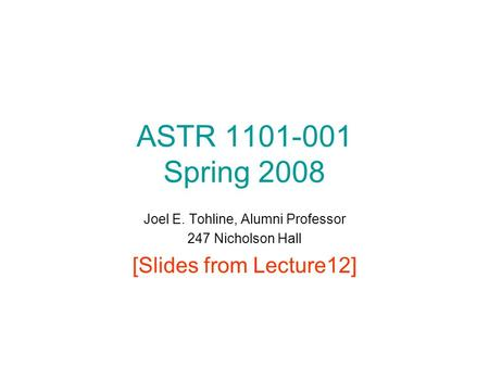 ASTR 1101-001 Spring 2008 Joel E. Tohline, Alumni Professor 247 Nicholson Hall [Slides from Lecture12]