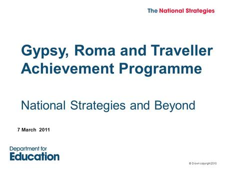 © Crown copyright 2010 Gypsy, Roma and Traveller Achievement Programme National Strategies and Beyond 7 March 2011.