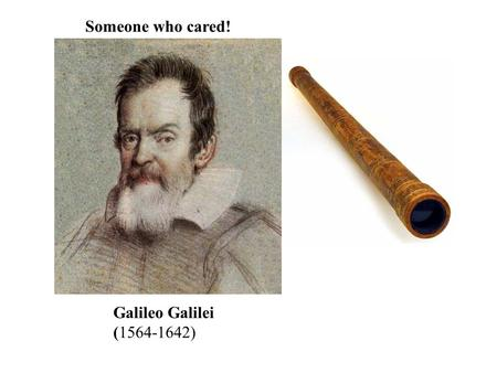 Galileo Galilei (1564-1642) Someone who cared!. In 1610, Galileo used a telescope that he made to observe the heavens. What he observed helped to prove.