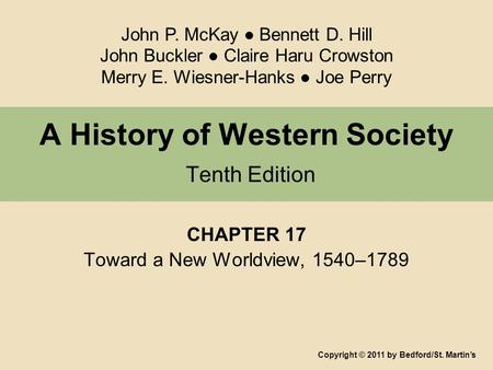 A History of Western Society Tenth Edition CHAPTER 17 Toward a New Worldview, 1540–1789 Copyright © 2011 by Bedford/St. Martin's John P. McKay ● Bennett.