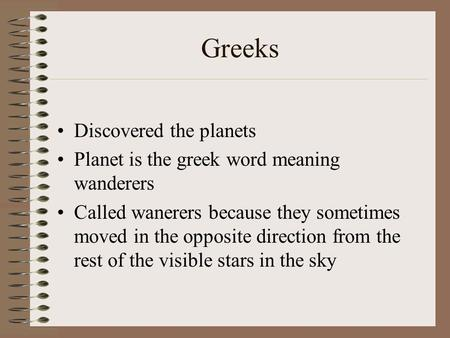 Greeks Discovered the planets Planet is the greek word meaning wanderers Called wanerers because they sometimes moved in the opposite direction from the.