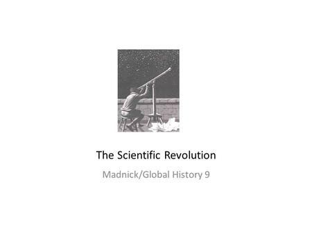 The Scientific Revolution Madnick/Global History 9.