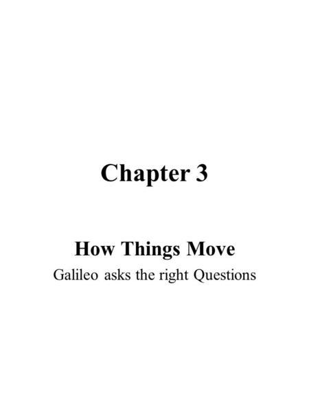 Chapter 3 How Things Move Galileo asks the right Questions.