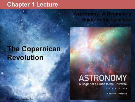 © 2013 Pearson Education, Inc. Astronomy: A Beginner's Guide to the Universe Seventh Edition © 2013 Pearson Education, Inc. Chapter 1 Lecture The Copernican.
