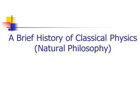 A Brief History of Classical Physics (Natural Philosophy)