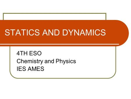 STATICS AND DYNAMICS 4TH ESO Chemistry and Physics IES AMES.