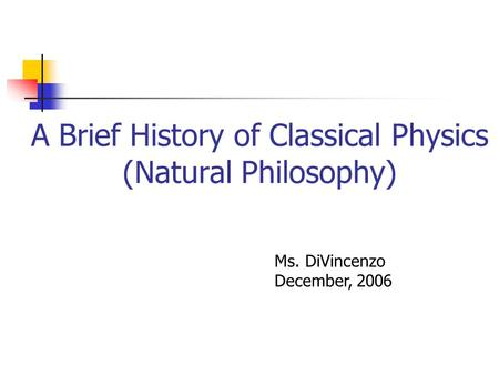 A Brief History of Classical Physics (Natural Philosophy) Ms. DiVincenzo December, 2006.
