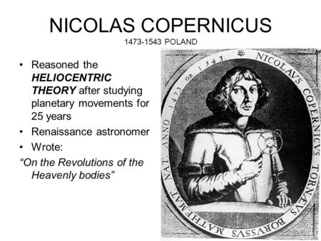 "NICOLAS COPERNICUS 1473-1543 POLAND Reasoned the HELIOCENTRIC THEORY after studying planetary movements for 25 years Renaissance astronomer Wrote: ""On."
