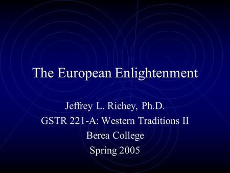 The European Enlightenment Jeffrey L. Richey, Ph.D. GSTR 221-A: Western Traditions II Berea College Spring 2005.