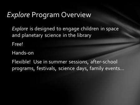 Explore Program Overview Explore is designed to engage children in space and planetary science in the library Free! Hands-on Flexible! Use in summer sessions,