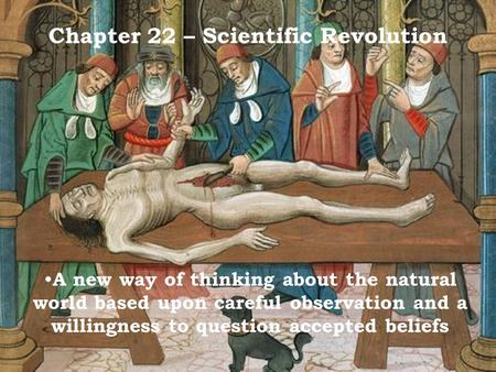 Chapter 22 – Scientific Revolution A new way of thinking about the natural world based upon careful observation and a willingness to question accepted.
