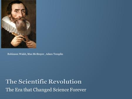 The Scientific Revolution The Era that Changed Science Forever Robinson Walsh, Max McBrayer, Adam Templin.