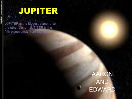 JUPITER AARON AND EDWARD JUPITER is the biggest planet of all the other planet. JUPITER is the fifth planet away from the sun.