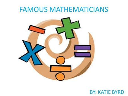 FAMOUS MATHEMATICIANS BY: KATIE BYRD. Aryabhatta 476-550 Born in India.