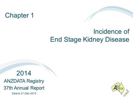 Chapter 1 Incidence of End Stage Kidney Disease 2014 ANZDATA Registry 37th Annual Report Data to 31-Dec-2013.