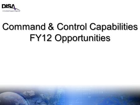 A Combat Support Agency 1 Command & Control Capabilities FY12 Opportunities Command & Control Capabilities FY12 Opportunities.