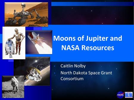 Moons of Jupiter and NASA Resources Caitlin Nolby North Dakota Space Grant Consortium.
