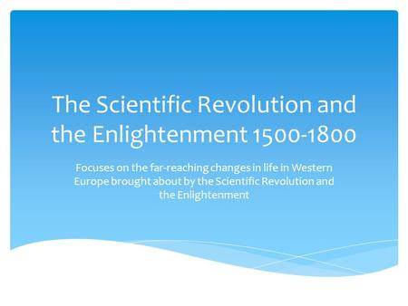 The Scientific Revolution and the Enlightenment 1500-1800 Focuses on the far-reaching changes in life in Western Europe brought about by the Scientific.