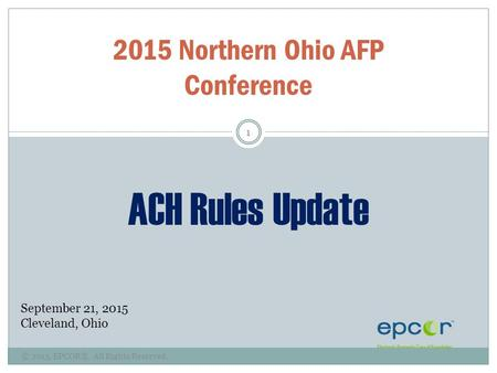 © 2015, EPCOR®. All Rights Reserved. 1 2015 Northern Ohio AFP Conference ACH Rules Update September 21, 2015 Cleveland, Ohio.